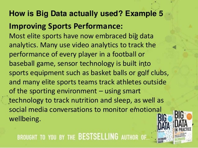 How is Big Data actually used? Example 5 Improving Sports Performance: Most elite sports have now embraced big data analyt...