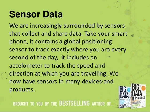 Sensor Data We are increasingly surrounded by sensors that collect and share data. Take your smart phone, it contains a gl...