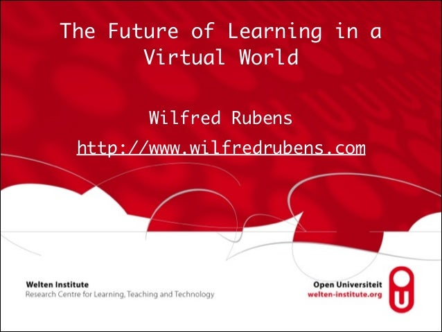 The Future of Learning in a Virtual World Wilfred Rubens http://www.wilfredrubens.com