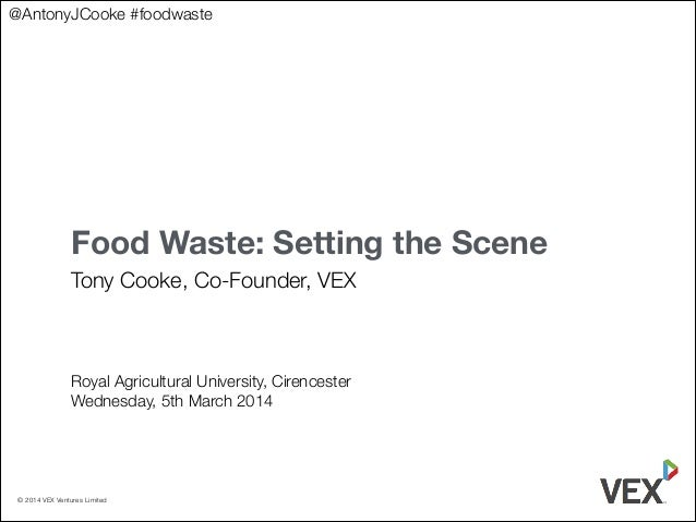 @AntonyJCooke #foodwaste  Food Waste: Setting the Scene Tony Cooke, Co-Founder, VEX ! ! ! ! Royal Agricultural University,...