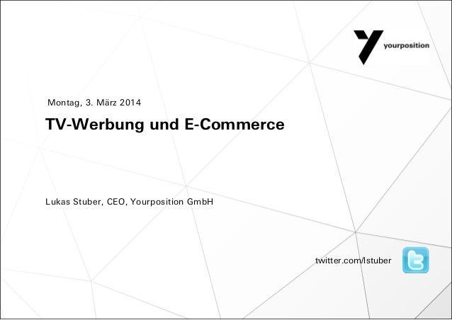 Montag, 3. März 2014  TV-Werbung und E-Commerce  Lukas Stuber, CEO, Yourposition GmbH  twitter.com/lstuber