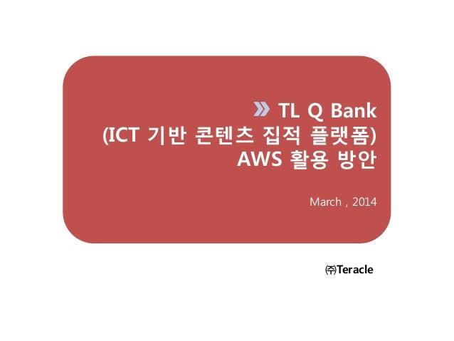 TL Q Bank (ICT 기반 콘텐츠 집적 플랫폼) AWS 홗용 방안 March , 2014 ㈜Teracle