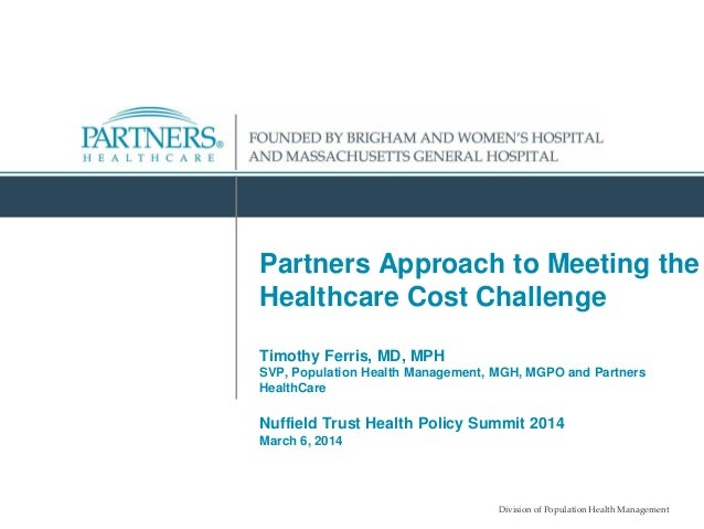 Division of Population Health Management Partners Approach to Meeting the Healthcare Cost Challenge Timothy Ferris, MD, MP...