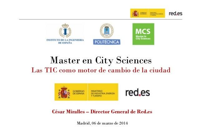 Master en City Sciences Las TIC como motor de cambio de la ciudad  César Miralles – Director General de Red.es Madrid, 06 ...