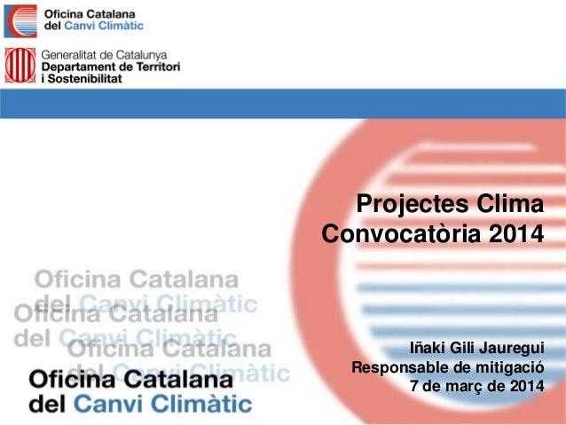 Projectes Clima Convocatòria 2014 Iñaki Gili Jauregui Responsable de mitigació 7 de març de 2014