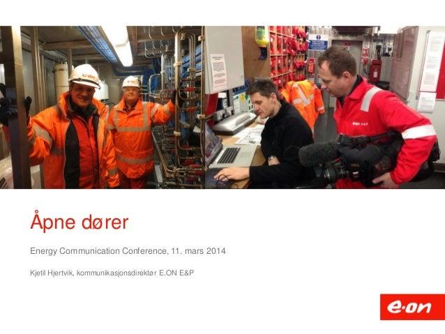 Åpne dører Energy Communication Conference, 11. mars 2014 Kjetil Hjertvik, kommunikasjonsdirektør E.ON E&P
