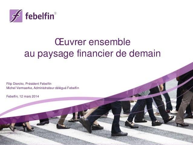 Œuvrer ensemble au paysage financier de demain Filip Dierckx, Président Febelfin Michel Vermaerke, Administrateur délégué ...