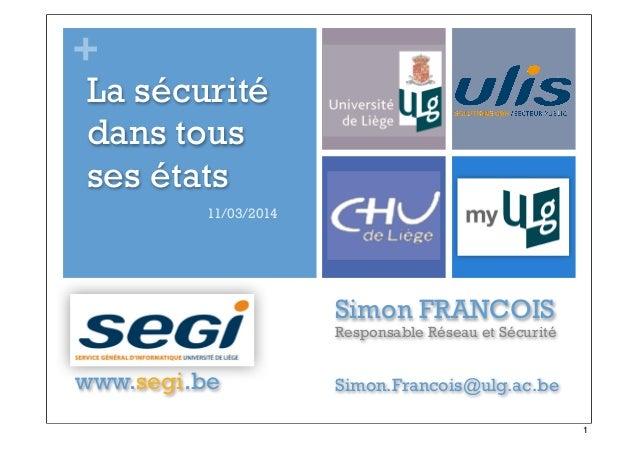 + Simon FRANCOIS Responsable Réseau et Sécurité www.segi.be Simon.Francois@ulg.ac.be La sécurité dans tous ses états 11/03...