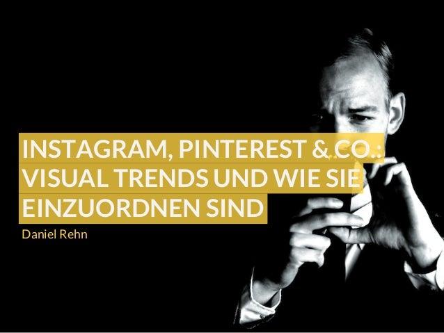 Daniel Rehn INSTAGRAM, PINTEREST & CO.: VISUAL TRENDS UND WIE SIE EINZUORDNEN SIND