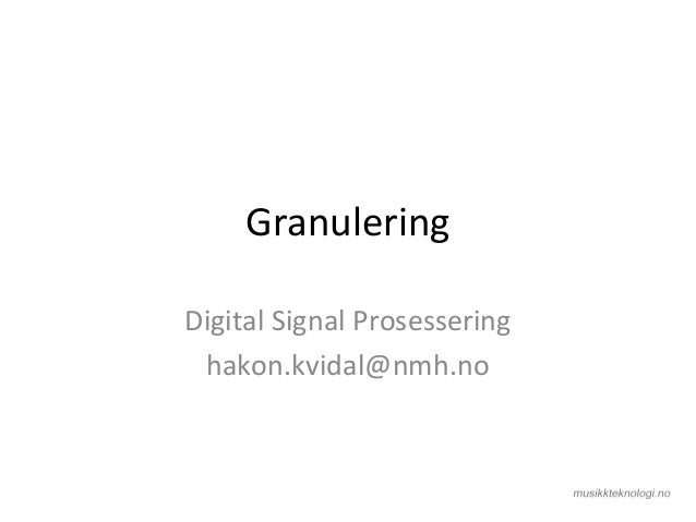 Granulering Digital Signal Prosessering hakon.kvidal@nmh.no