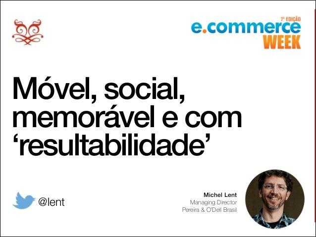 Móvel, social, memorável e com 'resultabilidade' Michel Lent Managing Director Pereira & O'Dell Brasil @lent