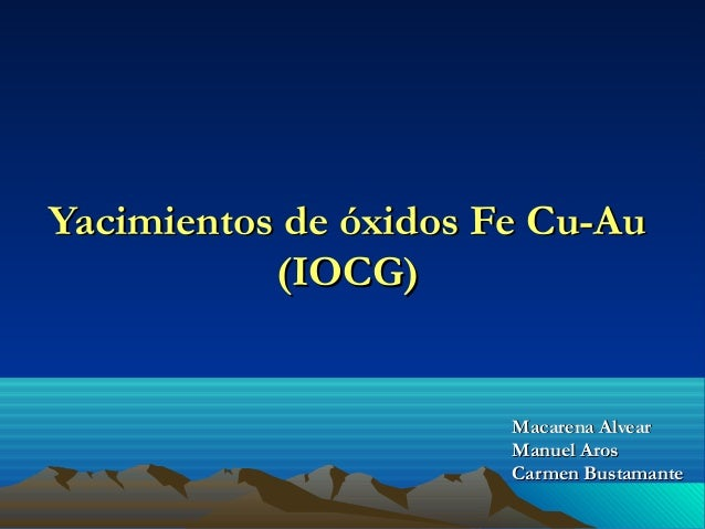 Yacimientos de óxidos Fe Cu-AuYacimientos de óxidos Fe Cu-Au (IOCG)(IOCG) Macarena AlvearMacarena Alvear Manuel ArosManuel...