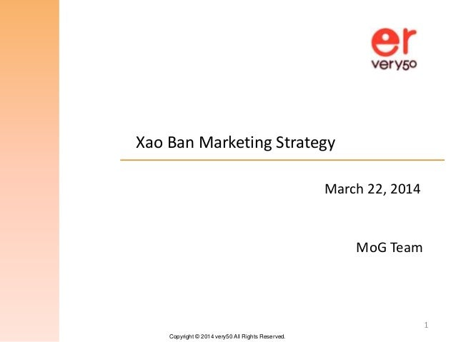 Copyright © 2014 very50 All Rights Reserved. Xao Ban Marketing Strategy 1 MoG Team March 22, 2014