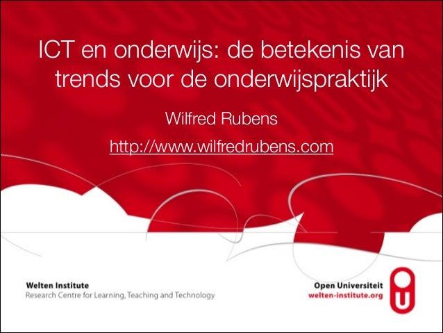 ICT en onderwijs: de betekenis van trends voor de onderwijspraktijk Wilfred Rubens http://www.wilfredrubens.com