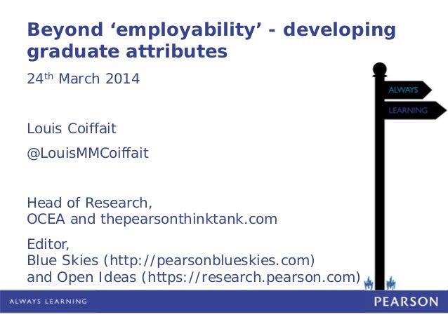 Beyond 'employability' - developing graduate attributes 24th March 2014 Louis Coiffait @LouisMMCoiffait Head of Research, ...
