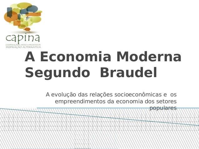 A Economia Moderna Segundo Braudel A evolução das relações socioeconômicas e os empreendimentos da economia dos setores po...