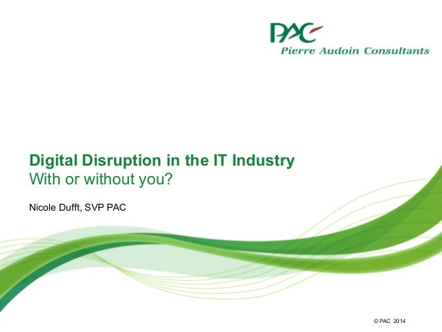 © PAC Digital Disruption in the IT Industry With or without you? Nicole Dufft, SVP PAC 2014