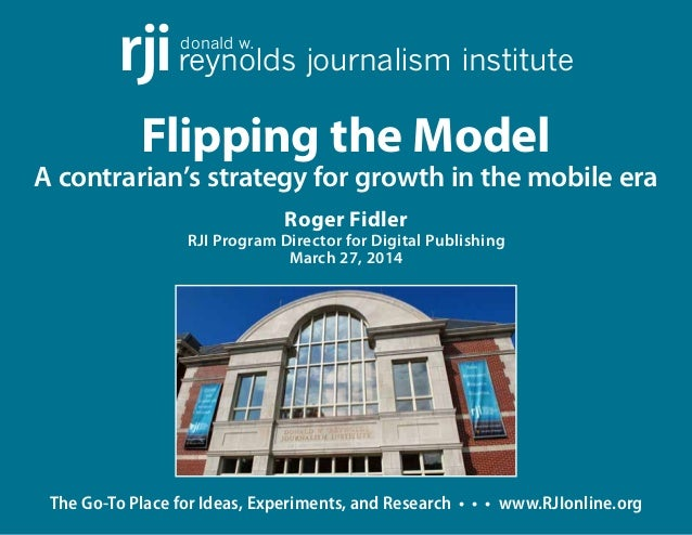 The Go-To Place for Ideas, Experiments, and Research • • • www.RJIonline.org Flipping the Model A contrarian's strategy fo...