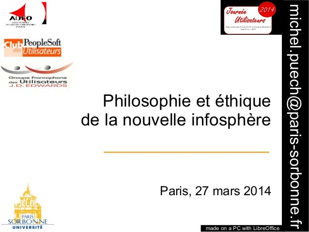 1 michel.puech@paris-sorbonne.fr Philosophie et éthique de la nouvelle infosphère Paris, 27 mars 2014 made on a PC with Li...