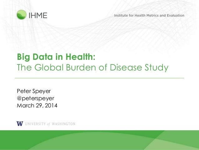 1 Big Data in Health: The Global Burden of Disease Study Peter Speyer @peterspeyer March 29, 2014