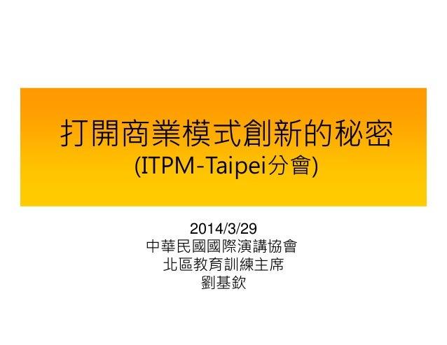 打開商業模式創新的秘密 (ITPM-Taipei分會) 2014/3/29 中華民國國際演講協會 北區教育訓練主席 劉基欽