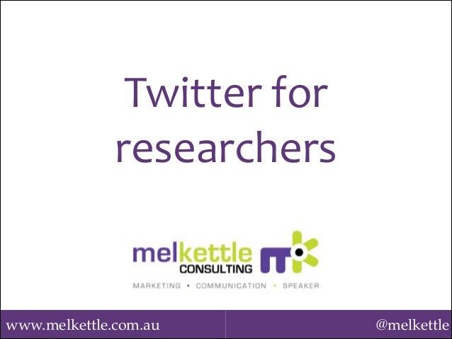 www.melkettle.com.au @melkettle Twitter  for   researchers