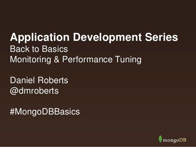 Application Development Series Back to Basics Monitoring & Performance Tuning Daniel Roberts @dmroberts #MongoDBBasics