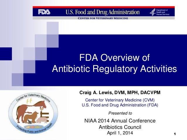 FDA Overview of Antibiotic Regulatory Activities Craig A. Lewis, DVM, MPH, DACVPM Center for Veterinary Medicine (CVM) U.S...