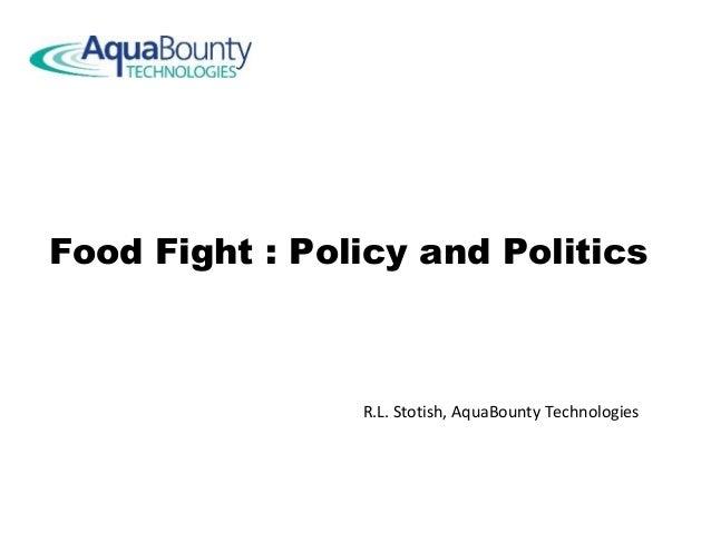 Food Fight : Policy and Politics R.L. Stotish, AquaBounty Technologies