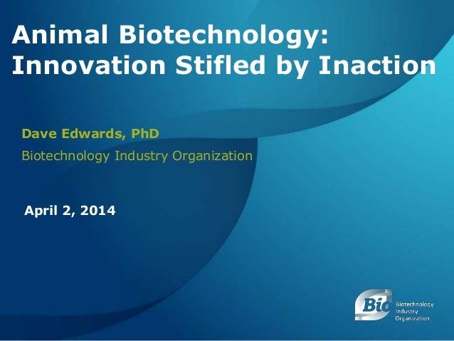 BIOTECHNOLOGY INDUSTRY ORGANIZATION ANIMAL BIOTECHNOLOGY: INNOVATION STIFLED BY INACTION APRIL 2, 2014 1 Animal Biotechnol...