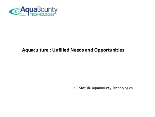 Aquaculture : Unfilled Needs and Opportunities R.L. Stotish, AquaBounty Technologies