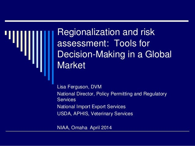 Regionalization and risk assessment: Tools for Decision-Making in a Global Market Lisa Ferguson, DVM National Director, Po...