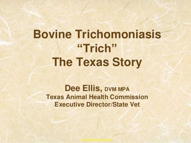 "Bovine Trichomoniasis ""Trich"" The Texas Story Dee Ellis, DVM MPA Texas Animal Health Commission Executive Director/State V..."