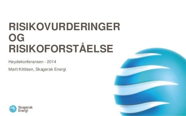 RISIKOVURDERINGER OG RISIKOFORSTÅELSE Høydekonferansen - 2014 Marit Kittilsen, Skagerak Energi