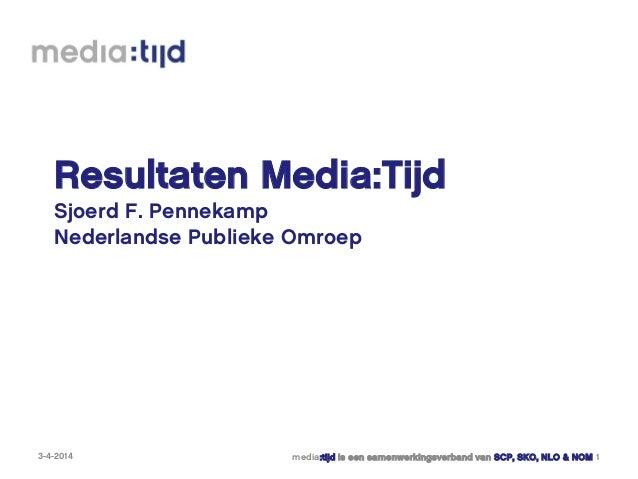 Resultaten Media:Tijd Sjoerd F. Pennekamp Nederlandse Publieke Omroep 3-4-2014 media:tijd is een samenwerkingsverband van ...