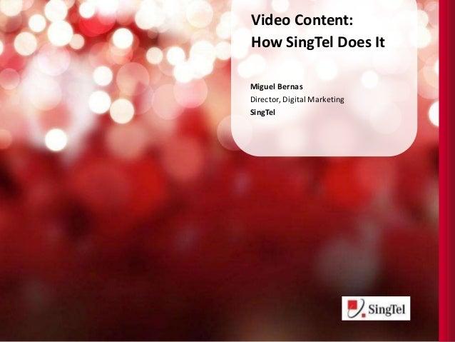 Video Content: How SingTel Does It Miguel Bernas Director, Digital Marketing SingTel