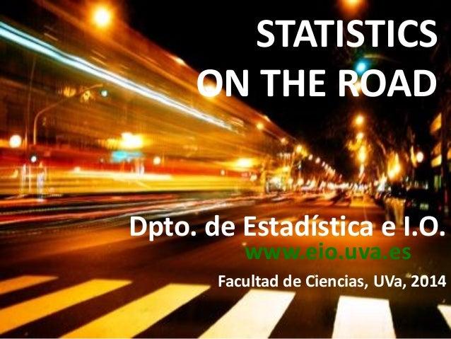 Dpto. de Estadística e I.O. Facultad de Ciencias, UVa, 2014 STATISTICS ON THE ROAD www.eio.uva.es