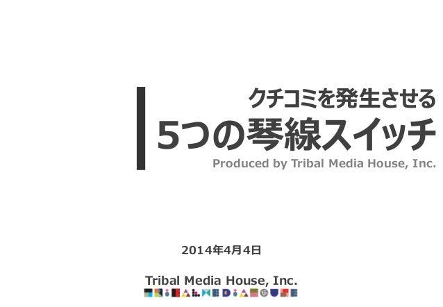 2014年4月4日 Tribal Media House, Inc. クチコミを発生させる 5つの琴線スイッチ Produced by Tribal Media House, Inc.