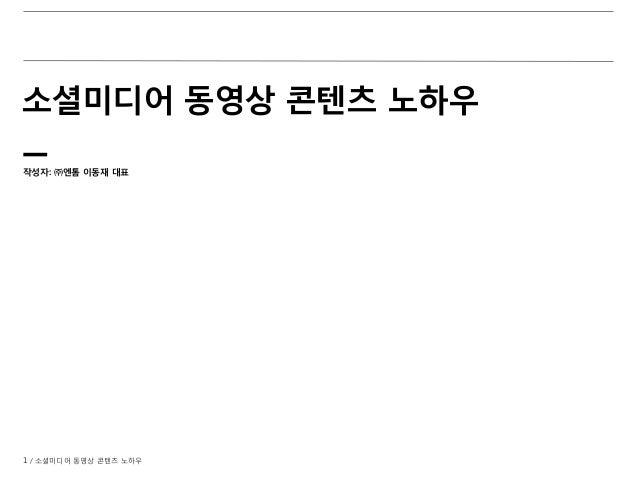 1 / 소셜미디어 동영상 콘텐츠 노하우 소셜미디어 동영상 콘텐츠 노하우 작성자: ㈜엔톰 이동재 대표