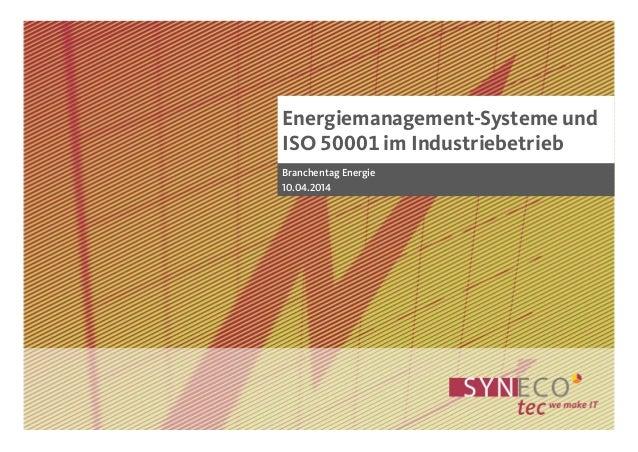 Energiemanagement-Systeme und ISO 50001 im Industriebetrieb Branchentag Energie 10.04.2014