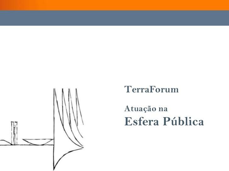 TerraForum<br />Atuação na <br />Esfera Pública<br />