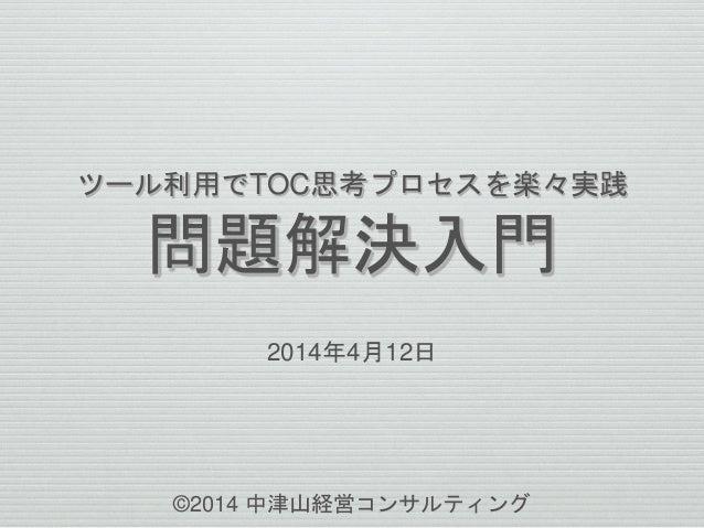 ツール利用でTOC思考プロセスを楽々実践  問題解決入門  2014年4月12日  ©2014 中津山経営コンサルティング