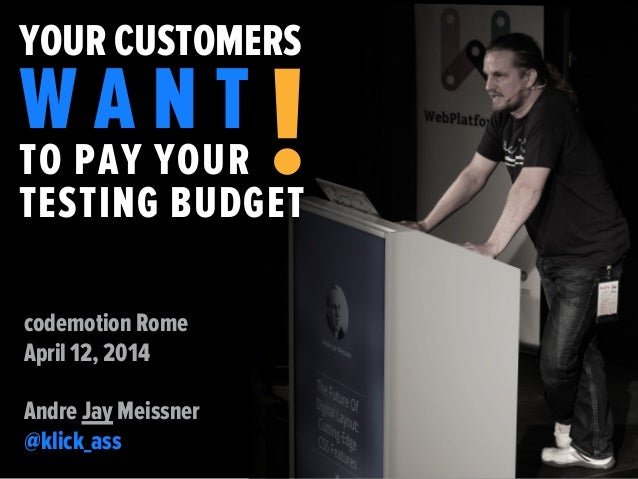 YOUR CUSTOMERS W A N T TO PAY YOUR TESTING BUDGET ! codemotion Rome April 12, 2014 Andre Jay Meissner @klick_ass