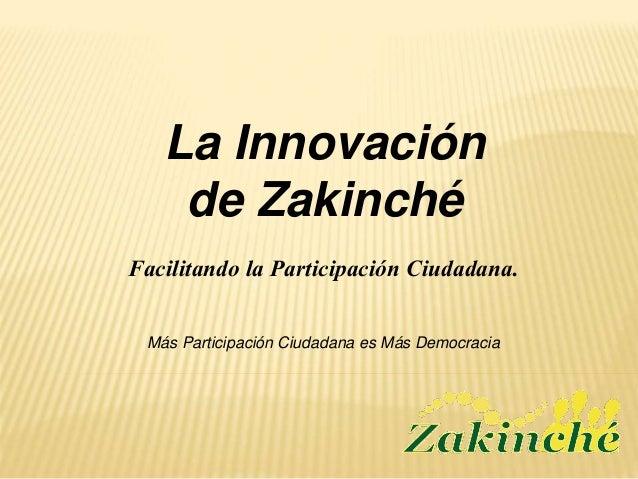 La Innovación de Zakinché Más Participación Ciudadana es Más Democracia Facilitando la Participación Ciudadana.