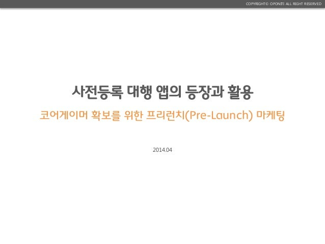 COPYRIGHT© OPONITI ALL RIGHT RESERVED 2014.04 사전등록 대행 앱의 등장과 활용 코어게이머 확보를 위한 프리런치(Pre-Launch) 마케팅