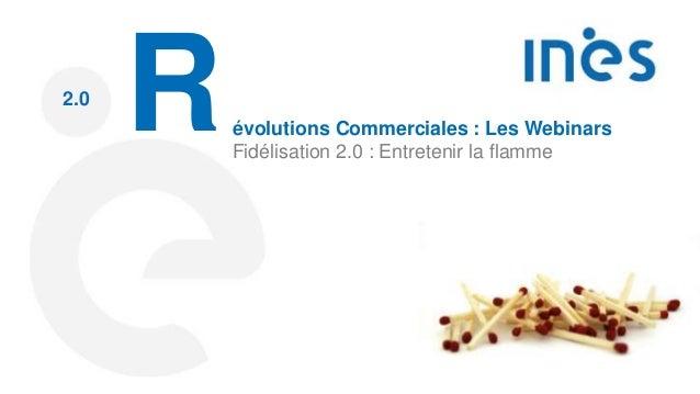 2.0 Révolutions Commerciales : Les Webinars Fidélisation 2.0 : Entretenir la flamme