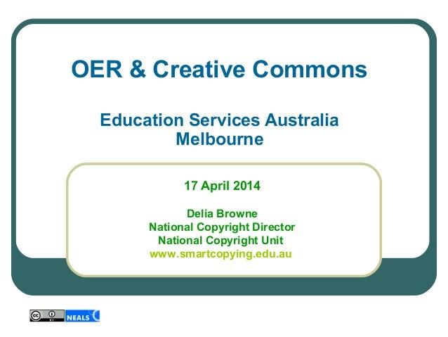 OER & Creative Commons Education Services Australia Melbourne 17 April 2014 Delia Browne National Copyright Director Na...