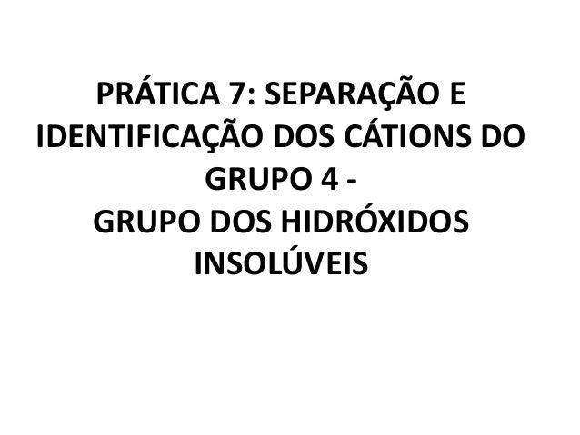PRÁTICA 7: SEPARAÇÃO E IDENTIFICAÇÃO DOS CÁTIONS DO GRUPO 4 - GRUPO DOS HIDRÓXIDOS INSOLÚVEIS
