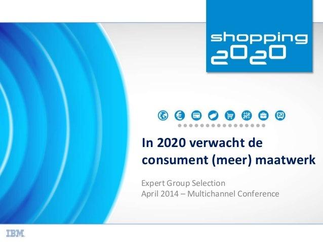 In 2020 verwacht de consument (meer) maatwerk Expert Group Selection April 2014 – Multichannel Conference
