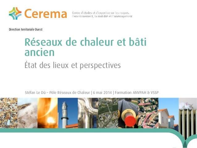 Direction territoriale Ouest Réseaux de chaleur et bâti ancien Stéfan Le Dû – Pôle Réseaux de Chaleur | 6 mai 2014 | Forma...